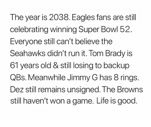 Philadelphia Eagles, Life, and Nfl: The year is 2038. Eagles fans are still  celebrating winning Super Bowl 52.  Everyone still can't believe the  Seahawks didn't run it. Tom Brady is  61 years old & still losing to backup  QBs. Meanwhile Jimmy G has 8 rings.  Dez still remains unsigned. The Browns  still haven't won a game. Life is good.