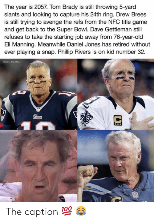 Eli Manning, Memes, and Nfl: The year is 2057. Tom Brady is still throwing 5-yard  slants and looking to capture his 24th ring. Drew Brees  is still trying to avenge the refs from the NFC title game  and get back to the Super Bowl. Dave Gettleman still  refuses to take the starting job away from 76-year-old  Eli Manning. Meanwhile Daniel Jones has retired without  ever playing a snap. Phillip Rivers is on kid number 32  ONFL MEMES The caption 💯 😂