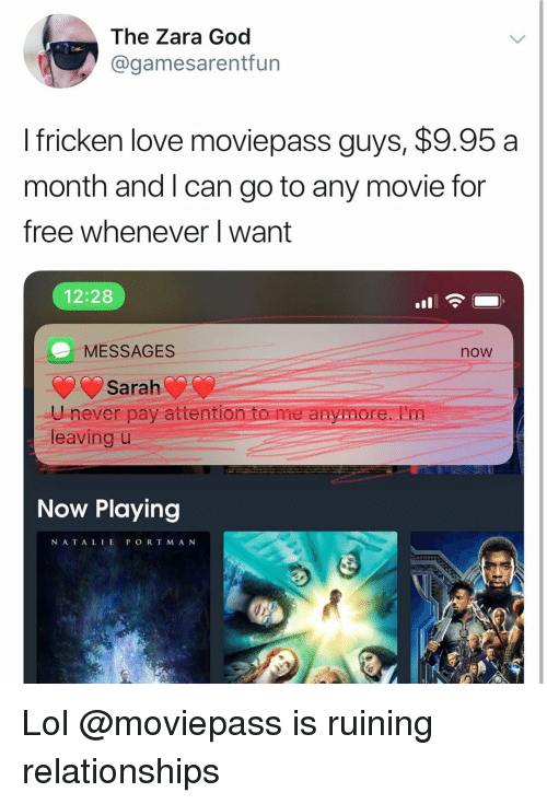 Zara: The Zara God  @gamesarentfun  I fricken love moviepass guys, $9.95 a  month and l can go to any movie for  free whenever l want  12:28  MESSAGES  now  Sarah  U never pay attention to me anymore. I'm  leaving u  Now Playing  N ATALIE PORTMA N Lol @moviepass is ruining relationships