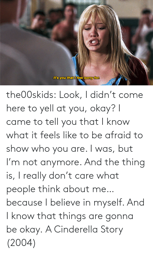 I Came: the00skids: Look, I didn't come here to yell at you, okay? I came to tell you that I know what it feels like to be afraid to show who you are. I was, but I'm not anymore. And the thing is, I really don't care what people think about me… because I believe in myself. And I know that things are gonna be okay.   A Cinderella Story (2004)