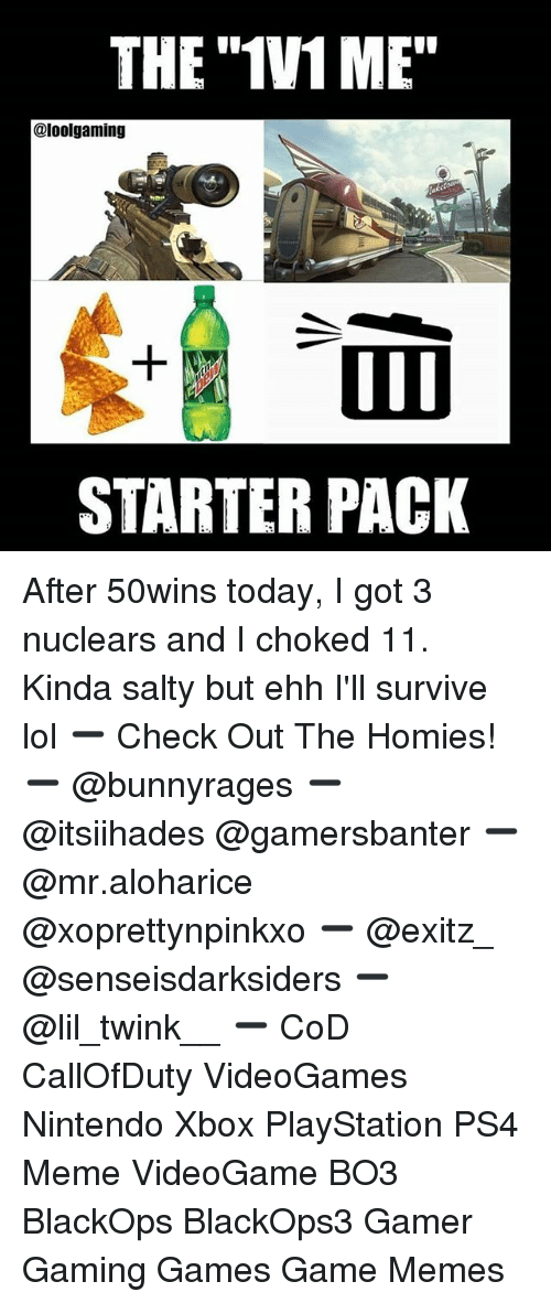 "Lol, Meme, and Memes: THE""1V1 ME""  @loolgaming  STARTER PACK After 50wins today, I got 3 nuclears and I choked 11. Kinda salty but ehh I'll survive lol ➖ Check Out The Homies! ➖ @bunnyrages ➖ @itsiihades @gamersbanter ➖ @mr.aloharice @xoprettynpinkxo ➖ @exitz_ @senseisdarksiders ➖ @lil_twink__ ➖ CoD CallOfDuty VideoGames Nintendo Xbox PlayStation PS4 Meme VideoGame BO3 BlackOps BlackOps3 Gamer Gaming Games Game Memes"