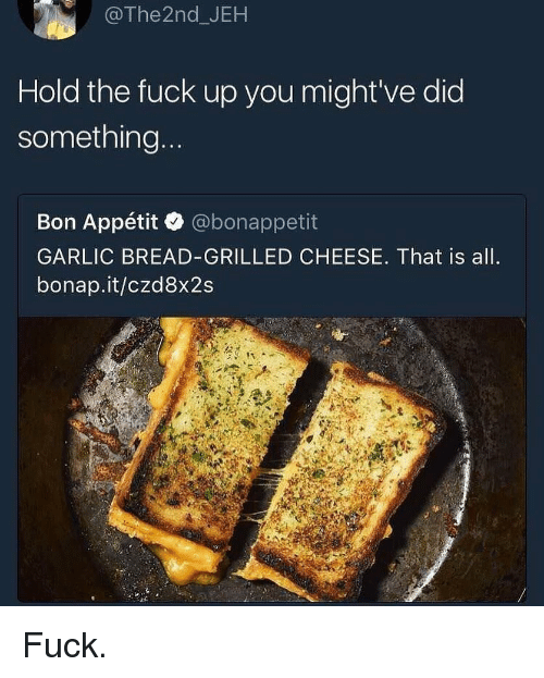 Funny, Fuck, and Garlic Bread: @The2nd_JEH  Hold the fuck up you might've did  something  Bon Appétit @bonappetit  GARLIC BREAD-GRILLED CHEESE. That is all  bonap.it/czd8x2s Fuck.