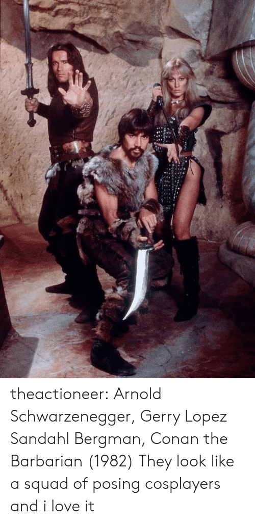 lopez: theactioneer:  Arnold Schwarzenegger, Gerry Lopez  Sandahl Bergman, Conan the Barbarian (1982)  They look like a squad of posing cosplayers and i love it