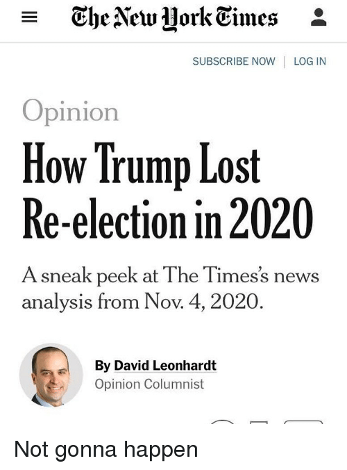 Memes, News, and Lost: - TheAew Hork Eimes *  SUBSCRIBE NOW LOG IN  Opinion  How Trump Lost  Re-election in 2020  A sneak peek at The Times's news  analysis from Nov. 4, 2020  By David Leonhardt  Opinion Columnist Not gonna happen