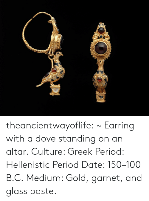garnet: theancientwayoflife:  ~ Earring with a dove standing on an altar. Culture: Greek Period: Hellenistic Period Date: 150–100 B.C. Medium: Gold, garnet, and glass paste.