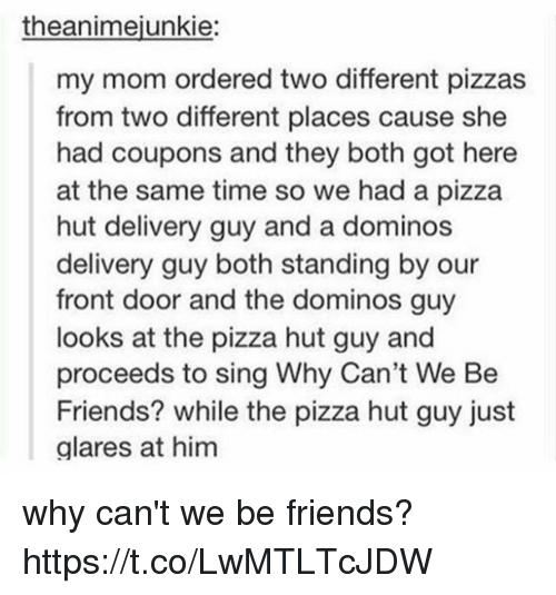 Singed: theanimejunkie:  my mom ordered two different pizzas  from two different places cause she  had coupons and they both got here  at the same time so we had a pizza  hut delivery guy and a dominos  delivery guy both standing by our  front door and the dominos guy  looks at the pizza hut guy and  proceeds to sing Why Can't We Be  Friends? while the pizza hut guy just  alares at him why can't we be friends? https://t.co/LwMTLTcJDW