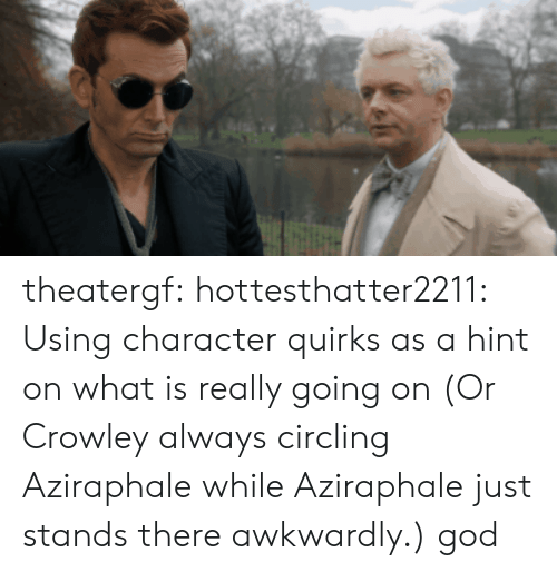 awkwardly: theatergf: hottesthatter2211: Using character quirks as a hint on what is really going on (Or Crowley always circling Aziraphale while Aziraphale just stands there awkwardly.)  god