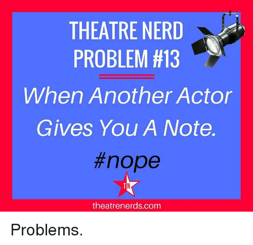 Memes, Nerd, and Nope: THEATRE NERD  PROBLEM #13  When Another Actor  Gives You A Note.  #nope  theatrenerds.com Problems.