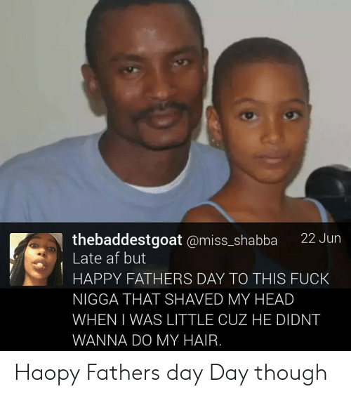 Af, Fathers Day, and Head: thebaddestgoat @miss_shabba 22 Jun  Late af but  HAPPY FATHERS DAY TO THIS FUCK  NIGGA THAT SHAVED MY HEAD  WHEN I WAS LITTLE CUZ HE DIDNT  WANNA DO MY HAIR. Haopy Fathers day Day though