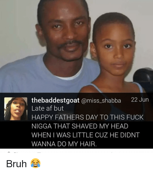 Af, Bruh, and Fathers Day: thebaddestgoat @miss_shabba 22 Jur  Late af but  HAPPY FATHERS DAY TO THIS FUCk  NIGGA THAT SHAVED MY HEAD  WHEN I WAS LITTLE CUZ HE DIDNT  WANNA DO MY HAIR Bruh 😂