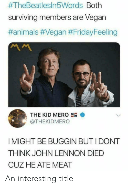 surviving:  #TheBeatlesin5Words Both  surviving members are Vegan  #animals #Vegan #FridayFeeling  ベへ  THE KID MERO  @THEKIDMERO  I MIGHT BE BUGGIN BUT I DONT  THINK JOHN LENNON DIED  CUZ HE ATE MEAT An interesting title