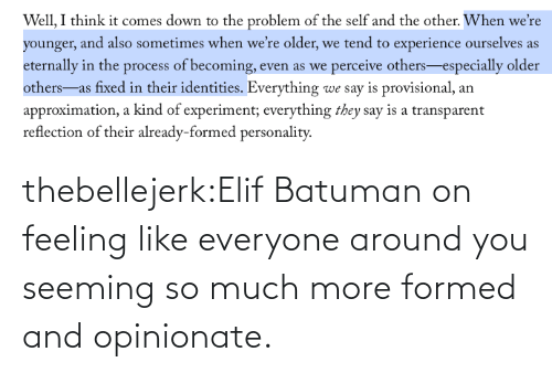 page: thebellejerk:Elif Batuman on feeling like everyone around you seeming so much more formed and opinionate.