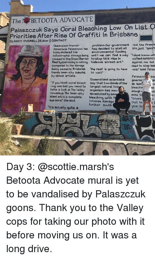 "Bad, Graffiti, and Memes: TheBETOOTA ADVOCATE  Palaszczuk Says Coral Bleaohing Low On List  Priorities After Rise Of Graffiti In Brisbane  CLANCY OVERELL JE ditor I CONTACT  gaao  problem.Our government -but the Preme  Queensland Premier  Annastacia Palaszczuk has hag decided to stall all are just ""gee  today declared the  catastrophic damage being until we can find a way Idont know wh  caused to the Great Barrier to stop this rise in  Reef bycoal mining is nothing hideous street art  compared to the damage  environmental funding  calłed scientis  against me but  need to stop beir  -coal said Palas  being caused to Brisbanes the reef is going to have  trendy inner-city suburbs  by street artists.  to wait""  Palaszcz sa  Queensland scientists  gh  If you think coral bleach say that twothirds of the  -ing was bad you need to  take a look at The Valley  nowadays. The Inner-city  steet art is a complete  eye sore"" she sajd.  do som  largest natural livi  organism has now  devastated by sev  bleaching, with t  Intenee damage  further south  bleachinhe  enough v ut  mine t  Votere  that I'mt n  ec  It's actually quite a  year to ni Day 3: @scottie.marsh's Betoota Advocate mural is yet to be vandalised by Palaszczuk goons. Thank you to the Valley cops for taking our photo with it before moving us on. It was a long drive."