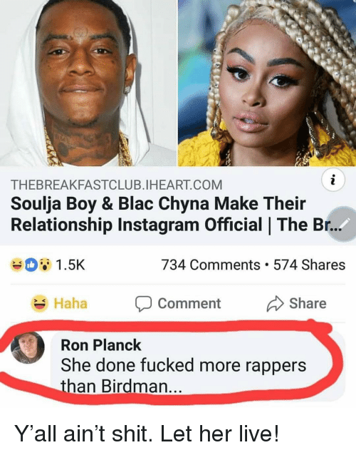 Birdman, Blac Chyna, and Instagram: THEBREAKFASTCLUB.IHEART.COM  Soulja Boy & Blac Chyna Make Their  Relationship Instagram Official | The Br.  1.5K  734 Comments. 574 Shares  Haha P Comment Share  ment Share  SK  Ron Planck  She done fucked more rappers  than Birdman Y'all ain't shit. Let her live!