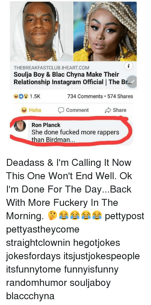 Birdman, Blac Chyna, and Instagram: THEBREAKFASTCLUB.IHEART.COM  Soulja Boy & Blac Chyna Make Their  Relationship Instagram Official | The Br.  734 Comments. 574 Shares  Haha D comment Share  Ron Planck  She done fucked more rappers  than Birdman. Deadass & I'm Calling It Now This One Won't End Well. Ok I'm Done For The Day...Back With More Fuckery In The Morning. 🤔😂😂😂😂 pettypost pettyastheycome straightclownin hegotjokes jokesfordays itsjustjokespeople itsfunnytome funnyisfunny randomhumor souljaboy blaccchyna