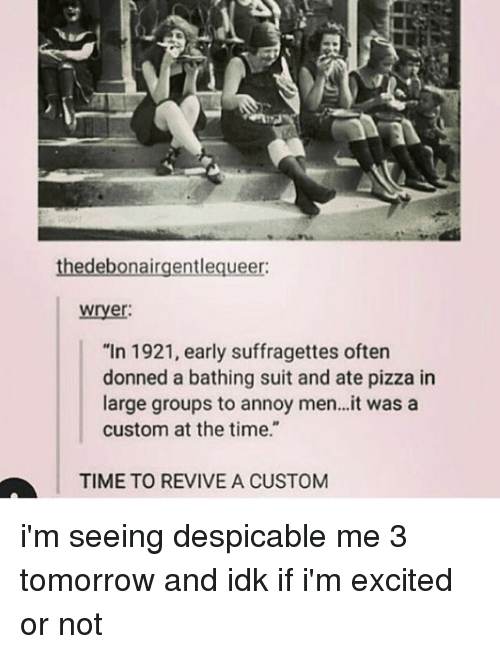 "Memes, Pizza, and Despicable Me: thedebonairgentlequeer:  wryer  ""In 1921, early suffragettes oftern  donned a bathing suit and ate pizza in  large groups to annoy men..it was a  custom at the time.""  TIME TO REVIVE A CUSTOM i'm seeing despicable me 3 tomorrow and idk if i'm excited or not"