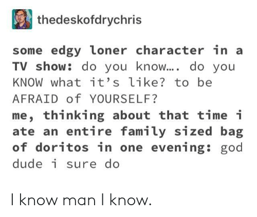 loner: thedeskofdrychris  some edgy loner character in a  TV show: do you know.... do you  KNOW what it's like? to be  AFRAID of YOURSELF?  me, thinking about that time i  ate an entire family sized bag  of doritos in one evening: god  dude i sure do I know man I know.