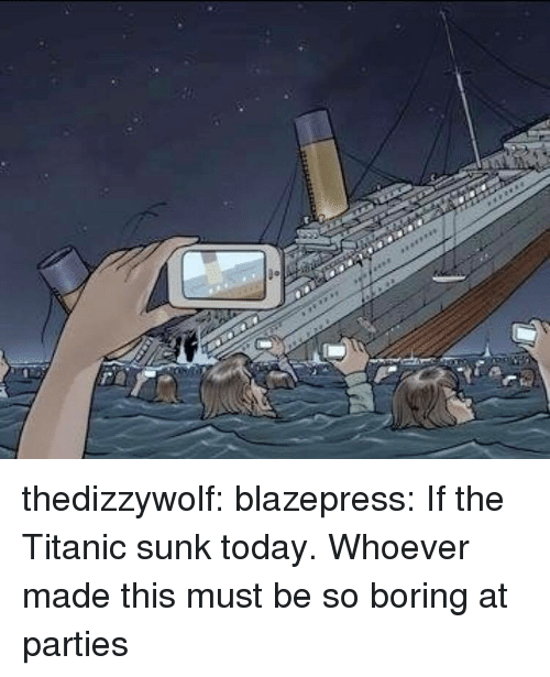 Titanic, Tumblr, and Blog: thedizzywolf:  blazepress:  If the Titanic sunk today.  Whoever made this must be so boring at parties
