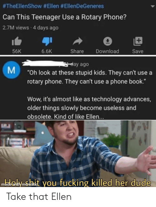"""rotary phone:  #TheEllenShow #Ellen #EllenDeGeneres  Can This Teenager Use a Rotary Phone?  2.7M views 4 days ago  Share  Download  56K  6.6K  Save  gday ago  """"Oh look at these stupid kids. They can't use a  rotary phone. They can't use a phone book.""""  M  Wow, it's almost like as technology advances,  older things slowly become useless and  obsolete. Kind of like Ellen...  medkolyimshait you fucking killed her dude Take that Ellen"""