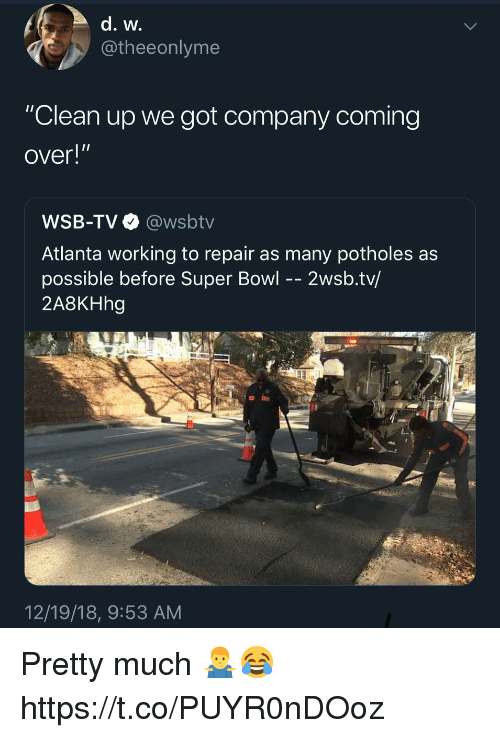 "Super Bowl, Wsbtv, and Atlanta: @theeonlyme  ""Clean up we got company coming  over!""  WSB-TV @wsbtv  Atlanta working to repair as many potholes as  possible before Super Bowl -- 2wsb.tv/  2A8KHhg  12/19/18, 9:53 AM Pretty much 🤷‍♂️😂 https://t.co/PUYR0nDOoz"