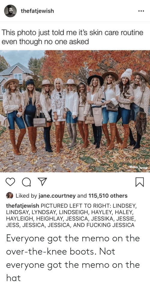 Fucking, Reddit, and Boots: thefatjewish  This photo just told me it's skin care routine  even though no one asked  @mo wad  Liked by jane.courtney and 115,510 others  thefatjewish PICTURED LEFT TO RIGHT: LINDSEY,  LINDSAY, LYNDSAY, LINDSEIGH, HAYLEY, HALEY,  HAYLEIGH, HEIGHLAY, JESSICA, JESSIKA, JESSIE,  JESS, JESSICA, JESSICA, AND FUCKING JESSICA Everyone got the memo on the over-the-knee boots. Not everyone got the memo on the hat