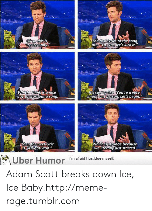"Adam Scott: Thefirst lyrics to the song  are:""Yo, VIP, let's kick it.""  Ok so thisris  Ice lce Baby.""  Which Ithink is a nice  way to start out a song.  It's saying like You're a very  important person. Let's begin.""  Then the next lyric  Cis ""Alright Stop.""  Which is strange because  we' literally just started.  Uber Humor  M Über Humor ""m afraid I just blue myself. Adam Scott breaks down Ice, Ice Baby.http://meme-rage.tumblr.com"