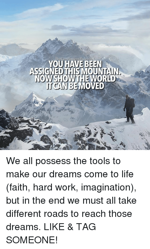 possessive: TheGentlemens YOU HAVE BEEN  SIGNEDTHIS MOUNTA  OWSHOW THE WORLD  TUSCAN MOVED We all possess the tools to make our dreams come to life (faith, hard work, imagination), but in the end we must all take different roads to reach those dreams. LIKE & TAG SOMEONE!