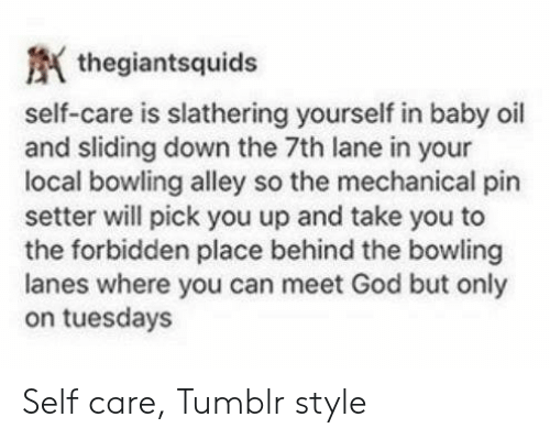 God, Tumblr, and Bowling: thegiantsquids  self-care is slathering yourself in baby oil  and sliding down the 7th lane in your  local bowling alley so the mechanical pin  setter will pick you up and take you to  the forbidden place behind the bowling  lanes where you can meet God but only  on tuesdays Self care, Tumblr style