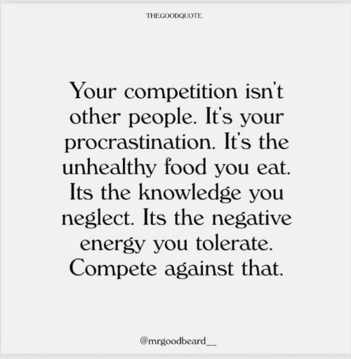 competition: THEGOODQUOTE  Your competition isn't  other people. It's your  procrastination. It's the  unhealthy food you eat.  Its the knowledge you  neglect. Its the negative  energy you tolerate.  Compete against that.  @mrgoodbeard