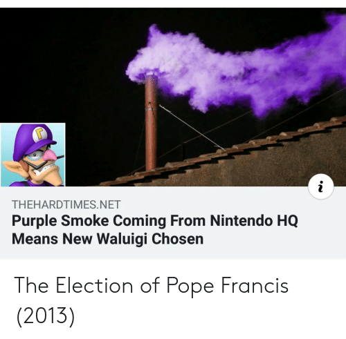 Nintendo, Pope Francis, and Pope Francis: THEHARDTIMES.NET  Purple Smoke Coming From Nintendo HQ  Means New Waluigi Chosen The Election of Pope Francis (2013)