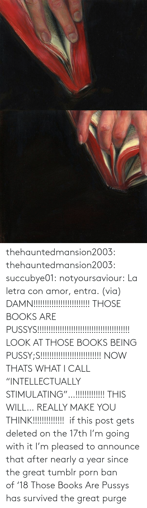 "Https Www Facebook Com: thehauntedmansion2003: thehauntedmansion2003:  succubye01:  notyoursaviour:  La letra con amor, entra. (via)  DAMN!!!!!!!!!!!!!!!!!!!!!!!!! THOSE BOOKS ARE PUSSYS!!!!!!!!!!!!!!!!!!!!!!!!!!!!!!!!!!!!!!!!! LOOK AT THOSE BOOKS BEING PUSSY;S!!!!!!!!!!!!!!!!!!!!!!!!!!! NOW THATS WHAT I CALL ""INTELLECTUALLY STIMULATING""…!!!!!!!!!!!!! THIS WILL… REALLY MAKE YOU THINK!!!!!!!!!!!!!!   if this post gets deleted on the 17th I'm going with it  I'm pleased to announce that after nearly a year since the great tumblr porn ban of '18 Those Books Are Pussys has survived the great purge"