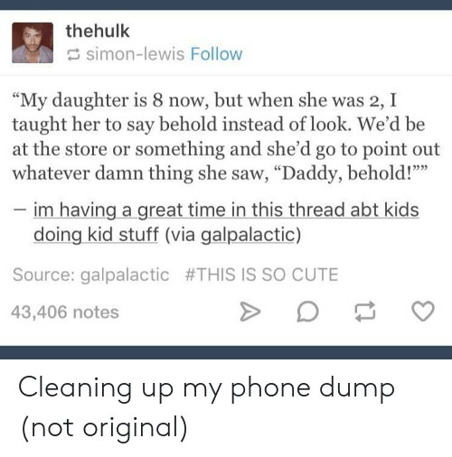 """Cute, Phone, and Saw: thehulk  simon-lewis Follow  """"My daughter is 8 now, but when she was 2, I  taught her to say behold instead of look. We'd be  at the store or something and she'd go to point out  whatever damn thing she saw, """"Daddy, behold!""""""""  im having a great time in this thread abt kids  doing kid stuff (via galpalactic)  Source: galpalactic #THIS IS SO CUTE  43,406 notes Cleaning up my phone dump (not original)"""