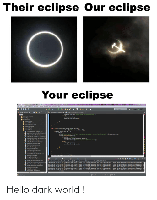 "smart: Their eclipse Our eclipse  Your eclipse  O Java - bfs/src/main/webapp/WEB-INF/views/budgetbookentry/editbudgetstructure.jsp - Eclipse  File Edit Source Refactor Navigate Search Project Run Window Help  Quick Access  * : Java EE  Java  B *editbudgetstructure.jsp X A BudgeEntrySetupController.java  Package Explorer x  showDescription(""Please enter valid fund code"");  Jelse{  llalert(result);  showDescription(result);  A src/main/resources  E src/test/java  src/main/java  Ikpwc.bfs.data  A Ik.pwc.bfs.domain  H Ik.pwc.bfs.report.beans  Ik.pwc.bfs.service  Ik.pwc.bfs.util  A Ik.pwc.bfs.web  D AccountingHeadController.java  A ApplicationConversionServiceFactory  A BudgeEntrySetupController.java  A BudgetBookContentLineController.jav  D BudgetBookContentTypeController.ja  A BudgetBookController.java  A BudgetBookMergeController.java  D BudgetYearController.java  D ClassCofogController.java  D ClusterController.java  D DivisionController.java  D DojoResponseContainer.java  D DonorController.java  D FootnoteAllocationController.java  D FundsController.java  D GroupsController.java  D KeyContentController.java  D MasterFileClusterController.java  D MasterFileDonorlenderController.java  D MasterFileFundsController.java  D MasterFileMinistryController.java  D MinistryController.java  D ObjectController.java  A ObjectDetailController.java  });  function validateDonorLender(donorTextId){  var donorLenderCode - $(""#""+donorTextId).val();  if(donorLenderCode !- ){  $.ajax({  url:""${resources_ur1}/../donors/getDonorLenderDescription.htm?donorCode=""+donorLenderCode,  success:function(result){  if(result == ""error""){  changeToErrorTextBox(donorTextId);  showDescription(""Please enter valid donor code"");  }else{  //alert(result);  showDescription(result);  }); *  function  Problems a Javadoc Declaration Servers e Console x  Tomcat v7.0 Server at localhost [Apache Tomcat] C:\Program Files\Java\jre6\bin\javaw.exe (Feb 6, 2014, 11:38:29 AM)  2014-02-06 14:17:47,618 [http-bio-8888-exec-1] INFO Org.springframework.jdbc.core.JdbcTemplate  2014-02-06 14:17:47,618 [http-bio-8080-exec-1] INFO Org.springframework.jdbc.core. JdbcTemplate - Added default SqlReturnUpdateCount parameter na  2014-02-06 14:17:47,618 [http-bio-8888-exec-1] INFO org.springframework.jdbc.core. JdbcTemplate  2014-02-06 14:17:47,618 [http-bio-8080-exec-1] INFO  2014-02-06 14:17:47,618 [http-bio-8880-exec-1  2014-02-06 14:17:47,618 [http-bio-8880-exec-1] INFO org.springframework.jdbc.core. JdbcTemplate - Added default SqlReturnupdateCount parameter na  ------- --76466528  Added default SqlReturnupdateCount parameter n  Added default SqlReturnupdateCount parameter n  org.springframework.jdbc.core.JdbcTemplate - Added default SqlReturnUpdateCount parameter na  org.springframework.jdbc.core.JdbcTemplate - Added default SqlReturnUpdateCount parameter n  INFO  