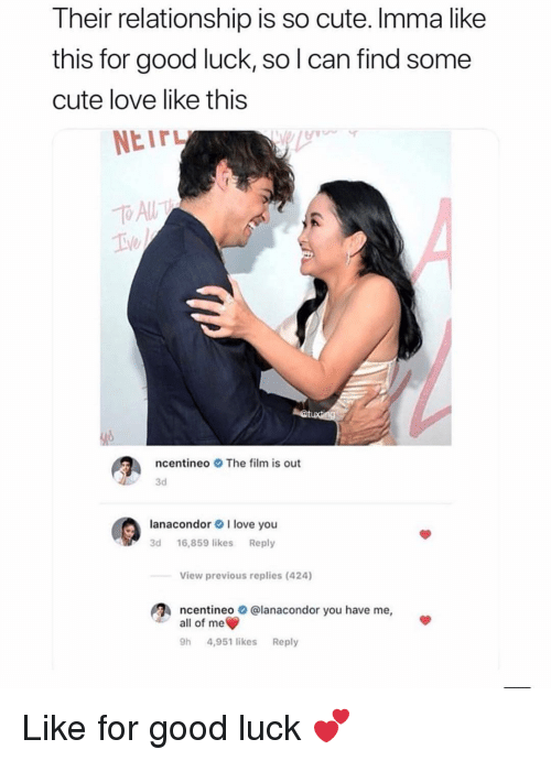 Cute, Love, and Memes: Their relationship is so cute. Imma like  this for good luck, so l can find some  cute love like this  NEITL  ncentineoThe film is out  3d  lanacondor I love you  3d 16,859 likesReply  View previous replies (424)  ncentineo  all of me  @lanacondor you have me,  h 4,951 likes Reply Like for good luck 💕