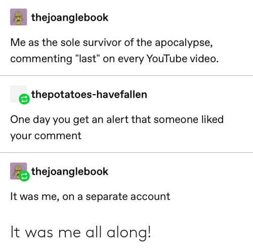 """Survivor: thejoanglebook  Me as the sole survivor of the apocalypse,  commenting """"last"""" on every YouTube video.  thepotatoes-havefallen  One day you get an alert that someone liked  your comment  thejoanglebook  It was me, on a separate account It was me all along!"""