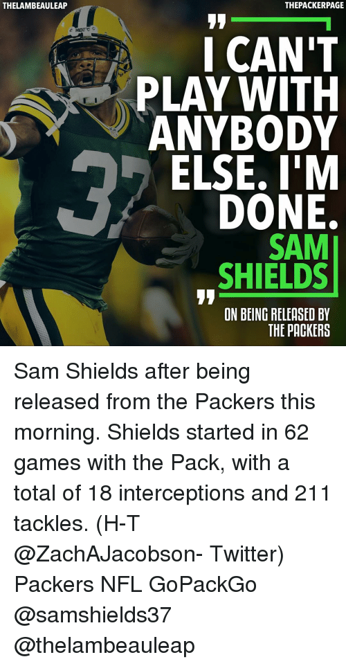Intercepted: THELAMBEAULEAP  THEPACKERPAGE  I CAN'T  PLAY WITH  ANYBODY  ELSE. I'M  DONE.  SAM  SHIELDS  ON BEING RELEASED BY  THE PACKERS Sam Shields after being released from the Packers this morning. Shields started in 62 games with the Pack, with a total of 18 interceptions and 211 tackles. (H-T @ZachAJacobson- Twitter) Packers NFL GoPackGo @samshields37 @thelambeauleap
