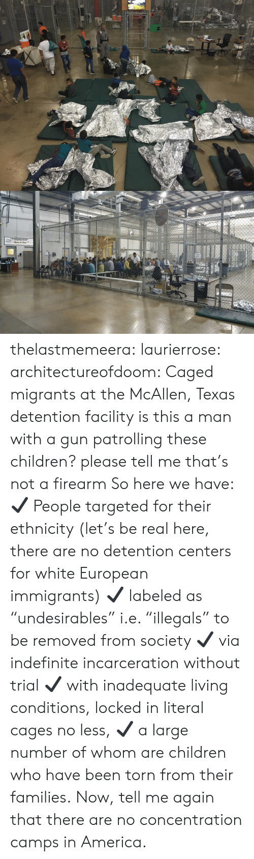 """Caged: thelastmemeera: laurierrose:  architectureofdoom:  Caged migrants at the McAllen, Texas detention facility    is this a man with a gun patrolling these children? please tell me that's not a firearm   So here we have:  ✔  People targeted for their ethnicity (let's be real here, there are no detention centers for white European immigrants)  ✔  labeled as """"undesirables"""" i.e. """"illegals"""" to be removed from society  ✔  via indefinite incarceration without trial  ✔  with inadequate living conditions, locked in literal cages no less,  ✔ a large number of whom are children who have been torn from their families. Now, tell me again that there are no concentration camps in America."""