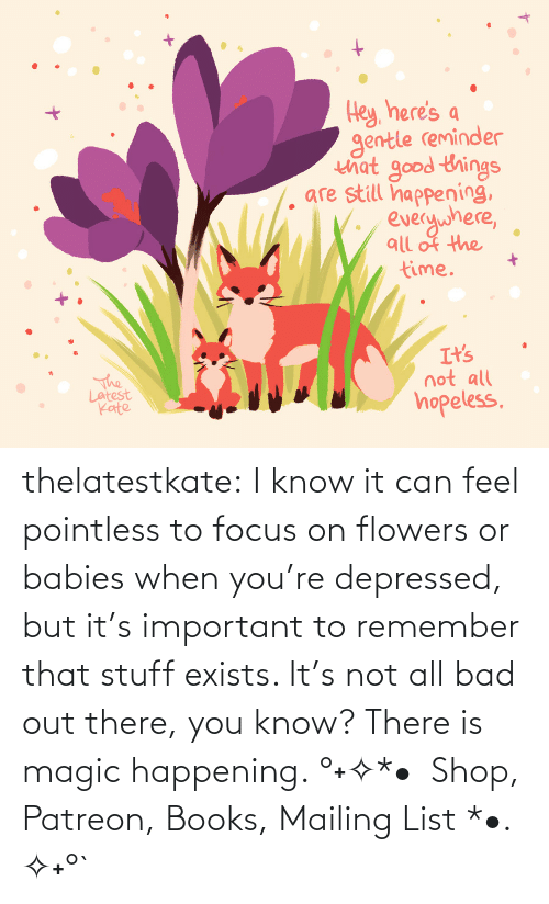amazon.com: thelatestkate:  I know it can feel pointless to focus on flowers or babies when you're depressed, but it's important to remember that stuff exists. It's not all bad out there, you know? There is magic happening. °˖✧*•  Shop, Patreon, Books, Mailing List *•. ✧˖°`