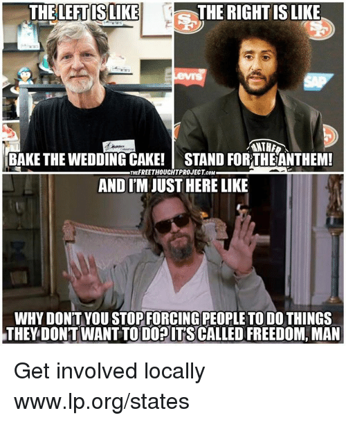 Memes, Cake, and Wedding: THELEFT ISLIKE  THE RIGHTIS LIKE  ANTH  BAKE THE WEDDING CAKE! STAND FOR THEANTHEM!  AND I'M JUST HERE LIKE  THEFREETHOUCHTPROJECT cOM  WHY DON'T YOU STOPFORCING PEOPLE TO DO THINGS  THEY DONT WANT TODOPITSCALLED FREEDOM, MAN Get involved locally www.lp.org/states