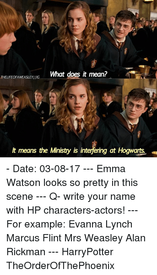 Alan Rickman: THELFEOFAWEASLEYING  What does it mean?  lt means the Ministry is interfering at Hogwarts - Date: 03-08-17 --- Emma Watson looks so pretty in this scene --- Q- write your name with HP characters-actors! --- For example: Evanna Lynch Marcus Flint Mrs Weasley Alan Rickman --- HarryPotter TheOrderOfThePhoenix