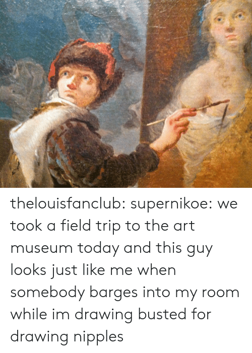 Field Trip, Tumblr, and Blog: thelouisfanclub: supernikoe:  we took a field trip to the art museum today and this guy looks just like me when somebody barges into my room while im drawing  busted for drawing nipples