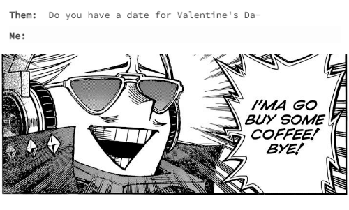 Coffee, Date, and Them: Them: Do you have a date for Valentine's Da-  Me:   HMA GO  BUY SOME  COFFEE! (  BYE!