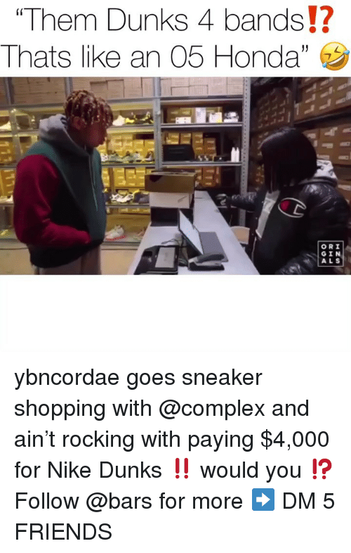 ori: Them Dunks 4 bands!?  Thats l ke an 05 Honda,  (0  ORI  GIN  ALS ybncordae goes sneaker shopping with @complex and ain't rocking with paying $4,000 for Nike Dunks ‼️ would you ⁉️ Follow @bars for more ➡️ DM 5 FRIENDS