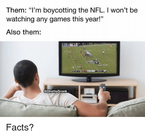 """any games: Them: """"l'm boycotting the NFL. I won't be  watching any games this year!  Also them:  @GhettoGronk Facts?"""