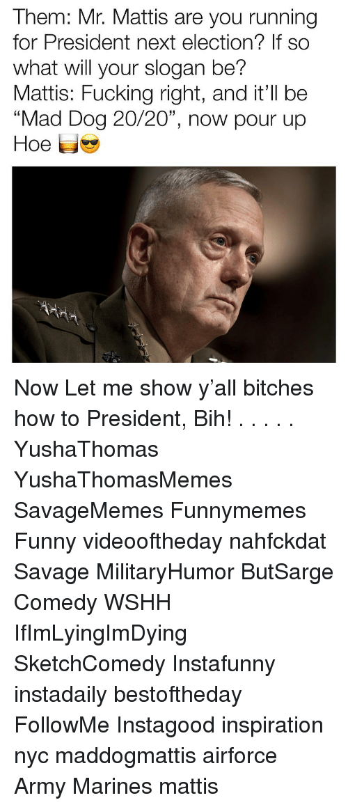 "Fucking, Funny, and Hoe: Them: Mr. Mattis are you running  for President next election? If so  what will your slogan be?  Mattis: Fucking right, and it'll be  ""Mad Dog 20/20"", now pour up  Hoe 닙 Now Let me show y'all bitches how to President, Bih! . . . . . YushaThomas YushaThomasMemes SavageMemes Funnymemes Funny videooftheday nahfckdat Savage MilitaryHumor ButSarge Comedy WSHH IfImLyingImDying SketchComedy Instafunny instadaily bestoftheday FollowMe Instagood inspiration nyc maddogmattis airforce Army Marines mattis"