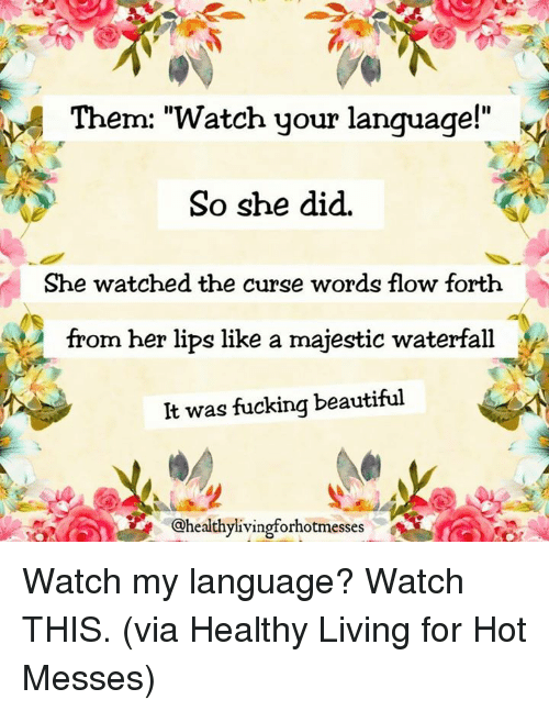 "Beautiful, Dank, and Fucking: Them: ""Watch your language!""  So she did.  She watched the curse words flow forth  from her lips like a majestic waterfall  It was fucking beautiful  @healthylivingforhotmesses Watch my language? Watch THIS.  (via Healthy Living for Hot Messes)"