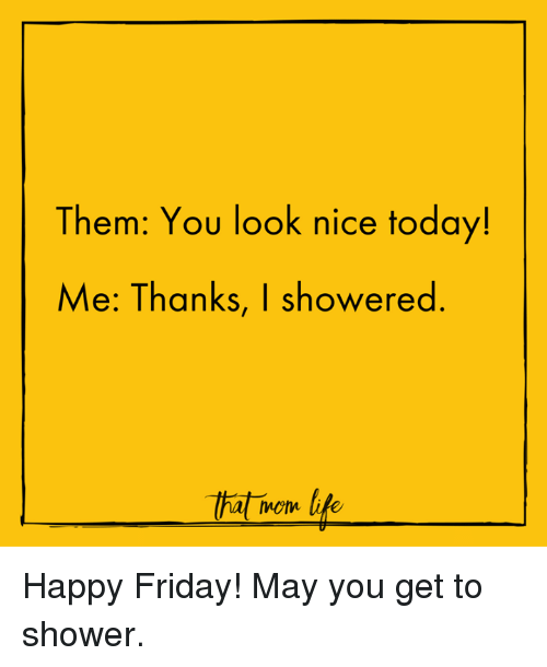 Memes, Shower, and Nice: Them: You look nice today!  Me: Thanks, I showered  That mom life Happy Friday! May you get to shower.