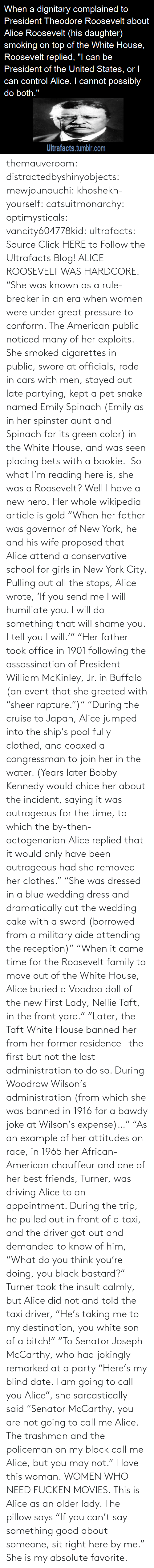 "White House: themauveroom: distractedbyshinyobjects:  mewjounouchi:  khoshekh-yourself:  catsuitmonarchy:  optimysticals:  vancity604778kid:  ultrafacts:     Source Click HERE to Follow the Ultrafacts Blog!     ALICE ROOSEVELT WAS HARDCORE. ""She was known as a rule-breaker in an era when women were under great pressure to conform. The American public noticed many of her exploits. She smoked cigarettes in public, swore at officials, rode in cars with men, stayed out late partying, kept a pet snake named Emily Spinach (Emily as in her spinster aunt and Spinach for its green color) in the White House, and was seen placing bets with a bookie.    So what I'm reading here is, she was a Roosevelt?  Well I have a new hero.  Her whole wikipedia article is gold ""When her father was governor of New York, he and his wife proposed that Alice attend a conservative school for girls in New York City. Pulling out all the stops, Alice wrote, 'If you send me I will humiliate you. I will do something that will shame you. I tell you I will.'"" ""Her father took office in 1901 following the assassination of President William McKinley, Jr. in Buffalo (an event that she greeted with ""sheer rapture."")"" ""During the cruise to Japan, Alice jumped into the ship's pool fully clothed, and coaxed a congressman to join her in the water. (Years later Bobby Kennedy would chide her about the incident, saying it was outrageous for the time, to which the by-then-octogenarian Alice replied that it would only have been outrageous had she removed her clothes."" ""She was dressed in a blue wedding dress and dramatically cut the wedding cake with a sword (borrowed from a military aide attending the reception)"" ""When it came time for the Roosevelt family to move out of the White House, Alice buried a Voodoo doll of the new First Lady, Nellie Taft, in the front yard."" ""Later, the Taft White House banned her from her former residence—the first but not the last administration to do so. During Woodrow Wilson's administration (from which she was banned in 1916 for a bawdy joke at Wilson's expense)…"" ""As an example of her attitudes on race, in 1965 her African-American chauffeur and one of her best friends, Turner, was driving Alice to an appointment. During the trip, he pulled out in front of a taxi, and the driver got out and demanded to know of him, ""What do you think you're doing, you black bastard?"" Turner took the insult calmly, but Alice did not and told the taxi driver, ""He's taking me to my destination, you white son of a bitch!"" ""To Senator Joseph McCarthy, who had jokingly remarked at a party ""Here's my blind date. I am going to call you Alice"", she sarcastically said ""Senator McCarthy, you are not going to call me Alice. The trashman and the policeman on my block call me Alice, but you may not.""  I love this woman.  WOMEN WHO NEED FUCKEN MOVIES.   This is Alice as an older lady. The pillow says ""If you can't say something good about someone, sit right here by me.""  She is my absolute favorite."