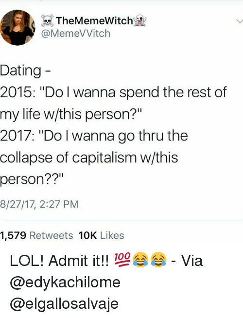 """Admittingly: TheMemeWitch  @MemeVVitch  Dating  2015: """"Do I wanna spend the rest of  my life w/this person?""""  2017: """"Do l wanna go thru the  collapse of capitalism w/this  person??""""  8/27/17, 2:27 PM  1,579 Retweets 10K Likes LOL! Admit it!! 💯😂😂 - Via @edykachilome @elgallosalvaje"""
