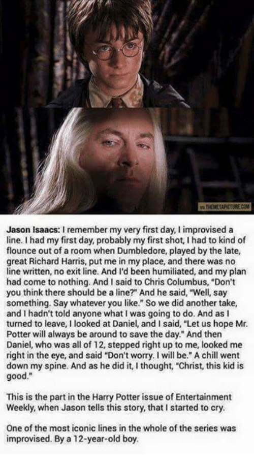 """richard harris: THEMETAPICTURE COM  Jason Isaacs: I remember my very first day, I improvised a  line. I had my first day, probably my first shot, I had to kind of  flounce out of a room when Dumbledore, played by the late,  great Richard Harris, put me in my place, and there was no  line written, no exit line. And I'd been humiliated, and my plan  had come to nothing. And I said to Chris Columbus, """"Don't  you think there should be a line?"""" And he said, """"Well, say  something. Say whatever you like."""" So we did another take,  and I hadn't told anyone what I was going to do. And as I  turned to leave, I looked at Daniel, and I said, """"Let us hope Mr  Potter will always be around to save the day."""" And then  Daniel, who was all of 12, stepped right up to me, looked me  right in the eye, and said """"Don't worry. I will be. A chll went  down my spine. And as he did it, I thought, """"Christ, this kid is  good.""""  This is the part in the Harry Potter issue of Entertainment  Weekly, when Jason tells this story, that I started to cry.  One of the most iconic lines in the whole of the series was  improvised. By a 12-year-old boy."""
